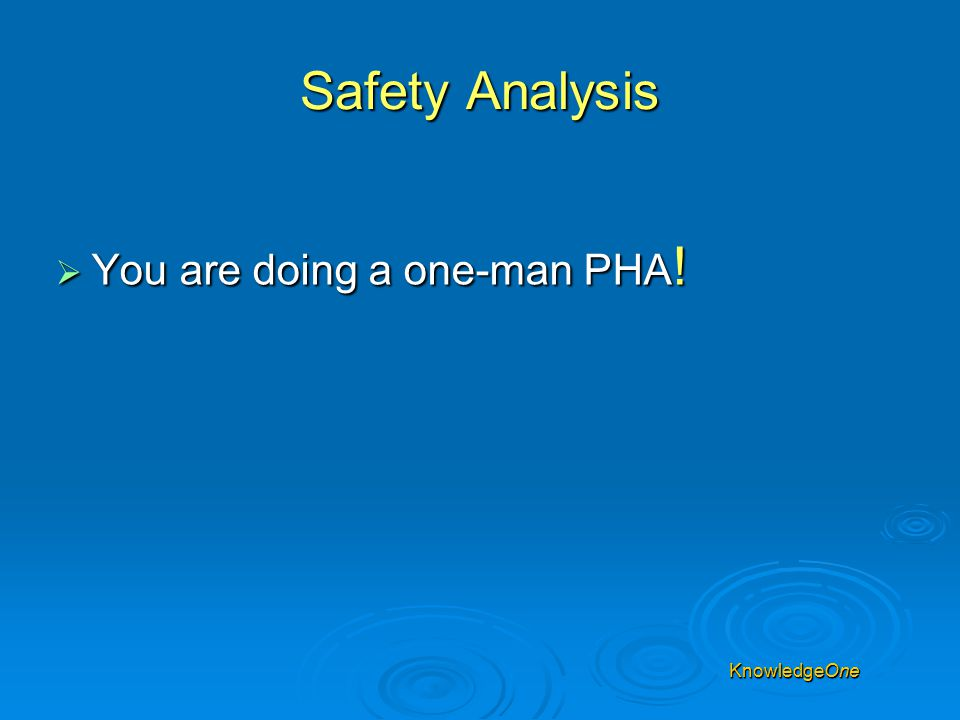 Safety Analysis  You are doing a one-man PHA !  Permanent or temporary change? KnowledgeOne