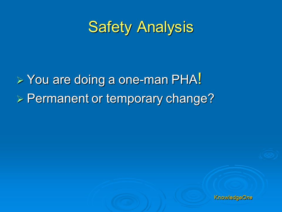 Safety Analysis  You are doing a one-man PHA. Permanent or temporary change.