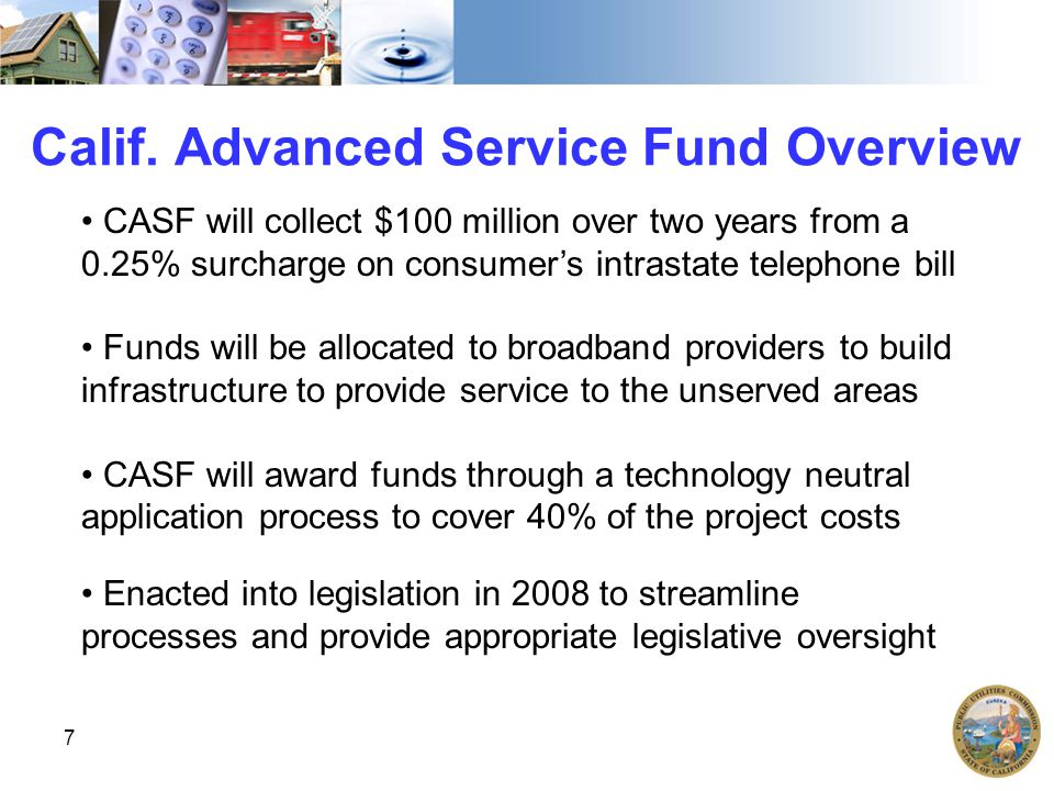 7 Calif. Advanced Service Fund Overview CASF will collect $100 million over two years from a 0.25% surcharge on consumer's intrastate telephone bill F