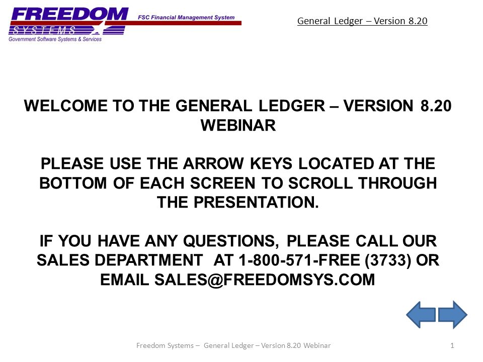 General Ledger – Version 8.20 1Freedom Systems – General Ledger – Version 8.20 Webinar WELCOME TO THE GENERAL LEDGER – VERSION 8.20 WEBINAR PLEASE USE