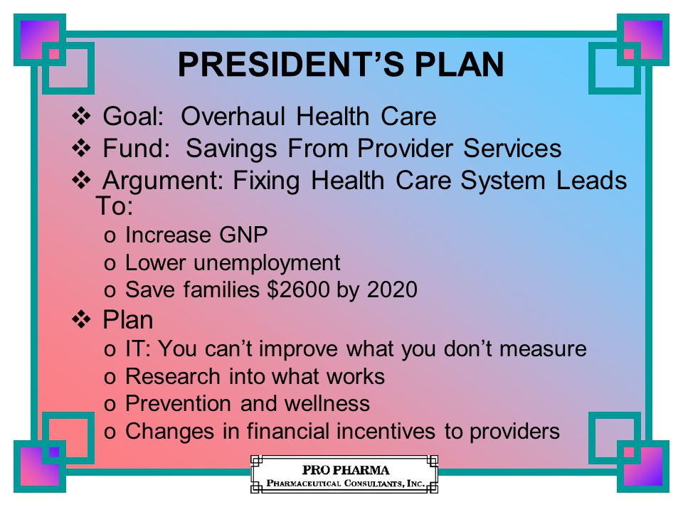 PRESIDENT'S PLAN  Goal: Overhaul Health Care  Fund: Savings From Provider Services  Argument: Fixing Health Care System Leads To: oIncrease GNP oLo