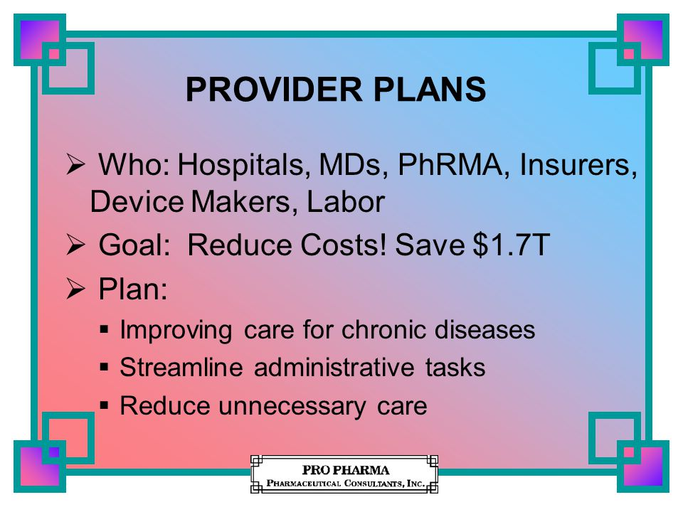 PROVIDER PLANS  Who: Hospitals, MDs, PhRMA, Insurers, Device Makers, Labor  Goal: Reduce Costs.