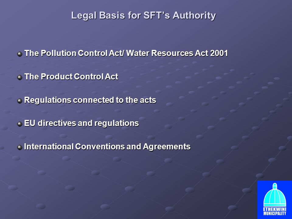 Legal Basis for SFT's Authority The Pollution Control Act/ Water Resources Act 2001 The Pollution Control Act/ Water Resources Act 2001 The Product Control Act The Product Control Act Regulations connected to the acts Regulations connected to the acts EU directives and regulations EU directives and regulations International Conventions and Agreements International Conventions and Agreements