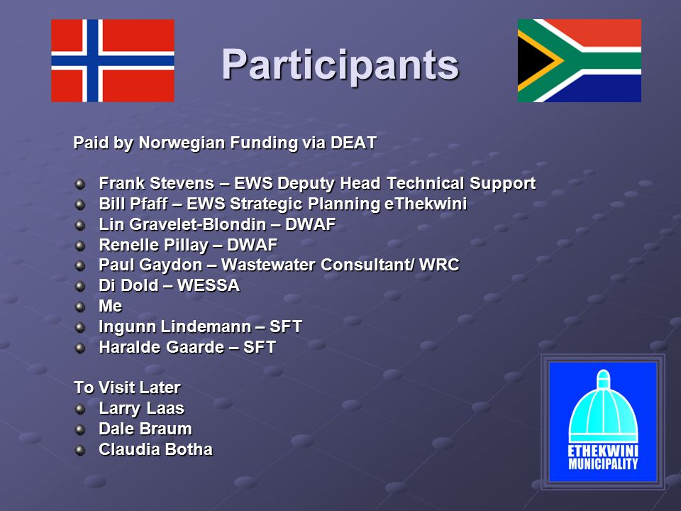 Participants Paid by Norwegian Funding via DEAT Frank Stevens – EWS Deputy Head Technical Support Bill Pfaff – EWS Strategic Planning eThekwini Lin Gravelet-Blondin – DWAF Renelle Pillay – DWAF Paul Gaydon – Wastewater Consultant/ WRC Di Dold – WESSA Me Ingunn Lindemann – SFT Haralde Gaarde – SFT To Visit Later Larry Laas Dale Braum Claudia Botha