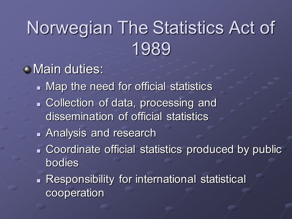 Norwegian The Statistics Act of 1989 Main duties: Map the need for official statistics Map the need for official statistics Collection of data, processing and dissemination of official statistics Collection of data, processing and dissemination of official statistics Analysis and research Analysis and research Coordinate official statistics produced by public bodies Coordinate official statistics produced by public bodies Responsibility for international statistical cooperation Responsibility for international statistical cooperation