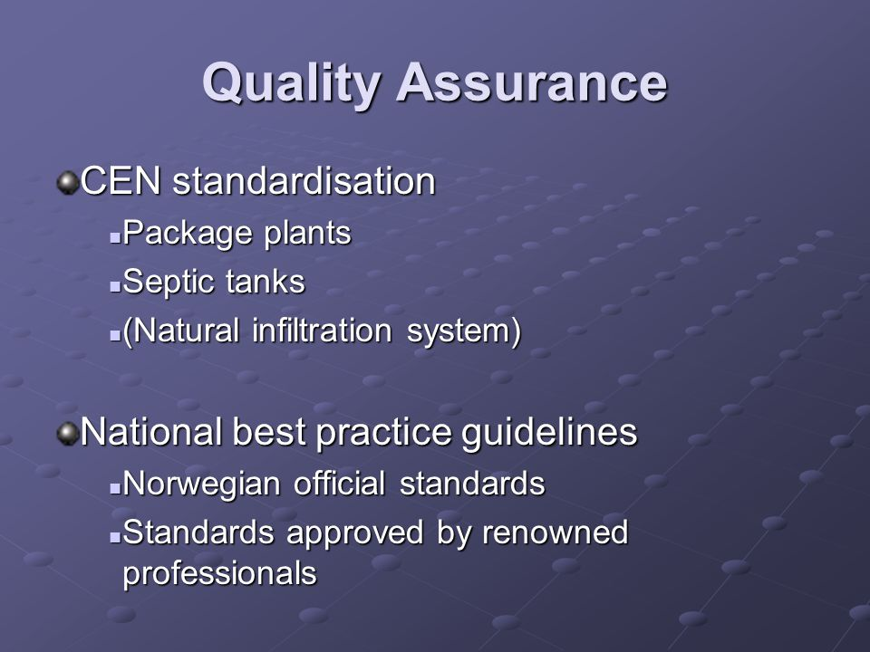Quality Assurance CEN standardisation Package plants Package plants Septic tanks Septic tanks (Natural infiltration system) (Natural infiltration system) National best practice guidelines Norwegian official standards Norwegian official standards Standards approved by renowned professionals Standards approved by renowned professionals