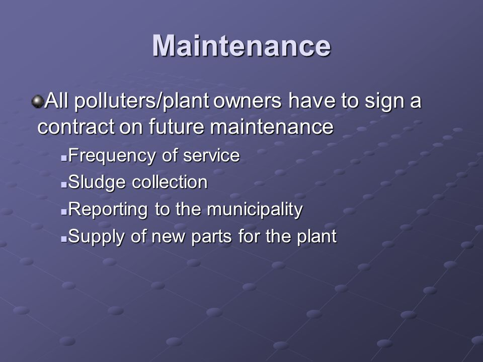 Maintenance All polluters/plant owners have to sign a contract on future maintenance Frequency of service Frequency of service Sludge collection Sludge collection Reporting to the municipality Reporting to the municipality Supply of new parts for the plant Supply of new parts for the plant