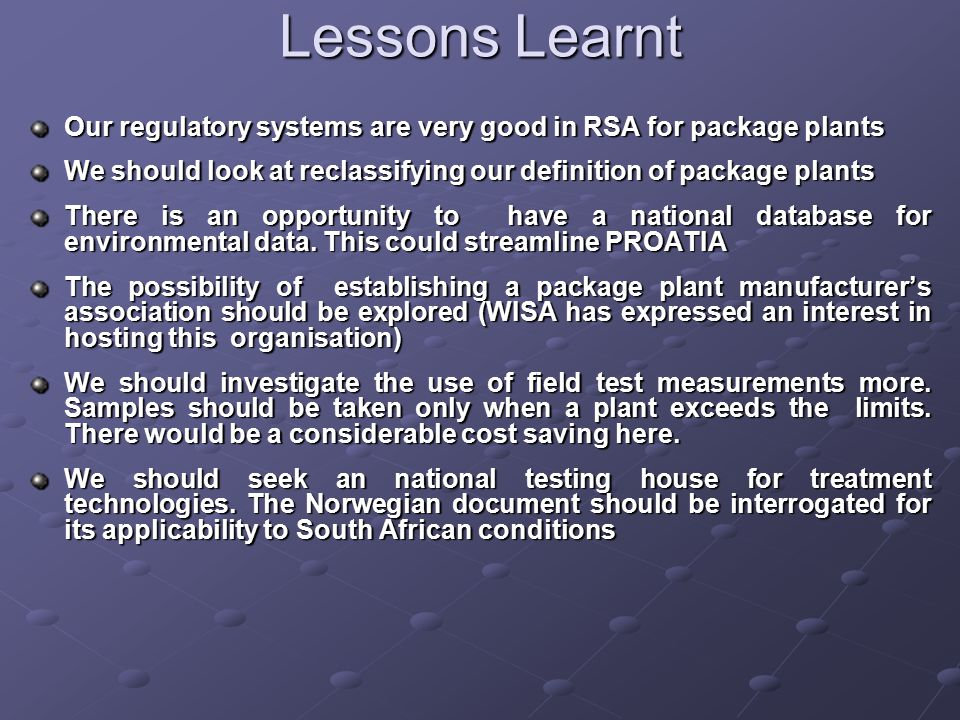 Lessons Learnt Our regulatory systems are very good in RSA for package plants We should look at reclassifying our definition of package plants There is an opportunity to have a national database for environmental data.