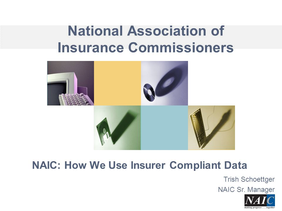 National Association of Insurance Commissioners NAIC: How We Use Insurer Compliant Data Trish Schoettger NAIC Sr.
