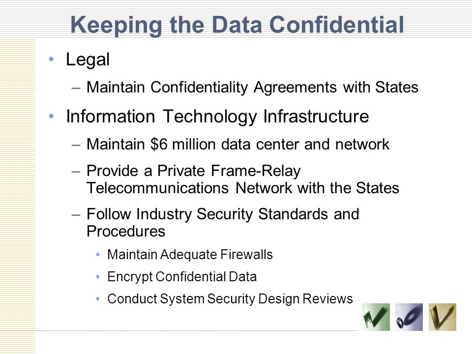 Keeping the Data Confidential Legal –Maintain Confidentiality Agreements with States Information Technology Infrastructure –Maintain $6 million data center and network –Provide a Private Frame-Relay Telecommunications Network with the States –Follow Industry Security Standards and Procedures Maintain Adequate Firewalls Encrypt Confidential Data Conduct System Security Design Reviews