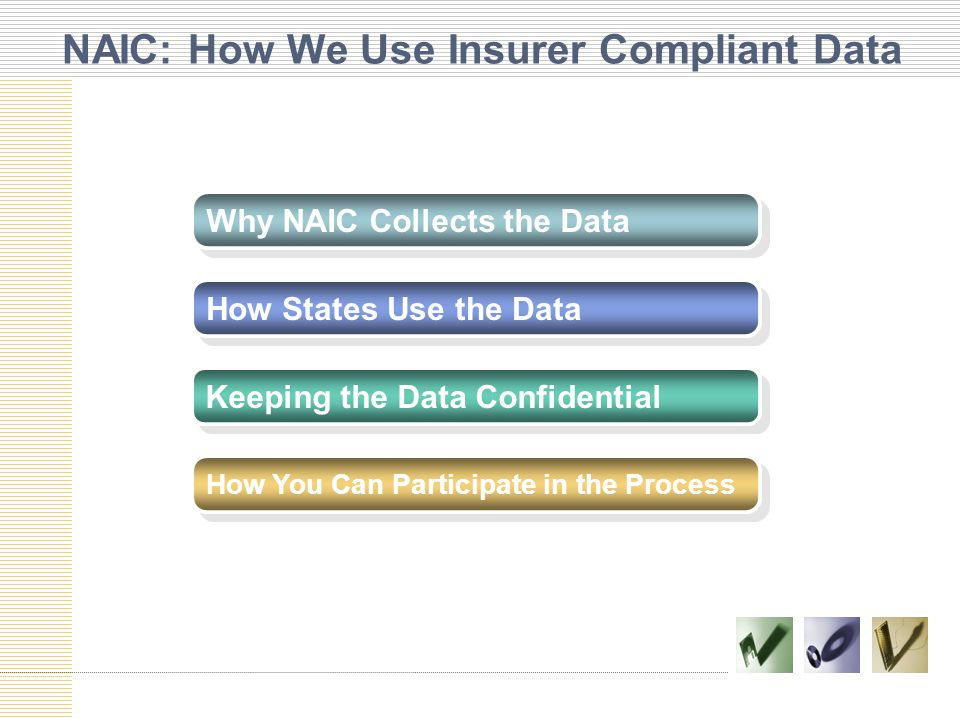 NAIC: How We Use Insurer Compliant Data Why NAIC Collects the Data How States Use the Data Keeping the Data Confidential How You Can Participate in the Process