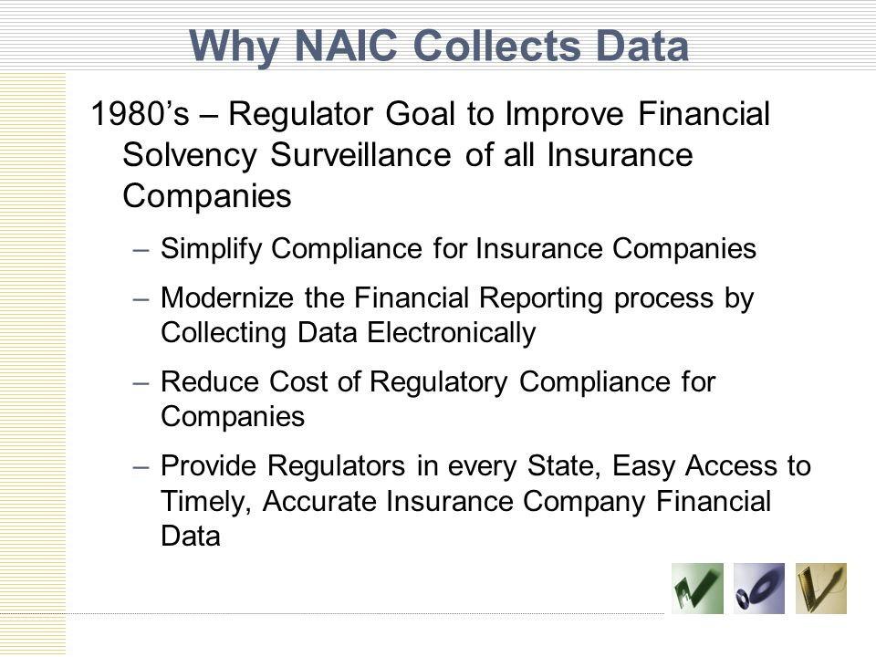 Why NAIC Collects Data 1980's – Regulator Goal to Improve Financial Solvency Surveillance of all Insurance Companies –Simplify Compliance for Insurance Companies –Modernize the Financial Reporting process by Collecting Data Electronically –Reduce Cost of Regulatory Compliance for Companies –Provide Regulators in every State, Easy Access to Timely, Accurate Insurance Company Financial Data