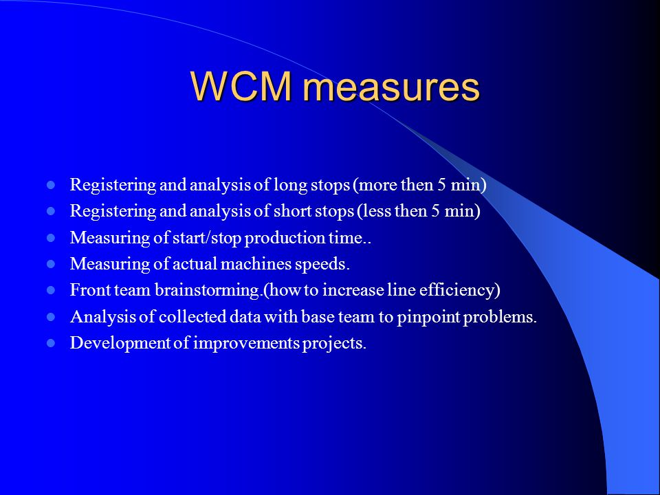 WCM measures WCM measures Registering and analysis of long stops (more then 5 min) Registering and analysis of short stops (less then 5 min) Measuring of start/stop production time..
