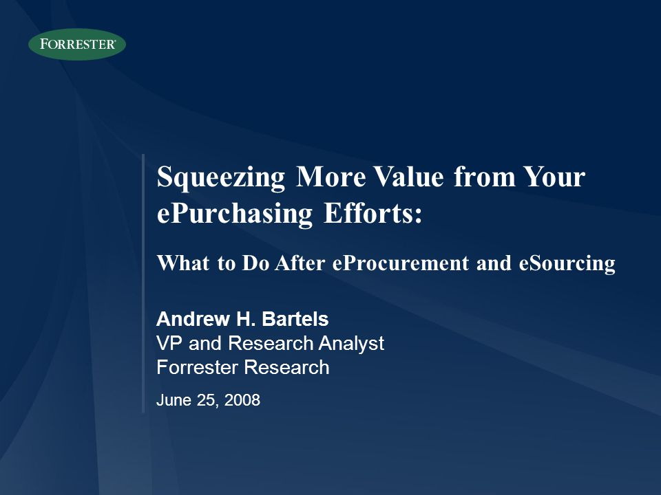 Squeezing More Value from Your ePurchasing Efforts: What to Do After eProcurement and eSourcing Andrew H. Bartels VP and Research Analyst Forrester Re