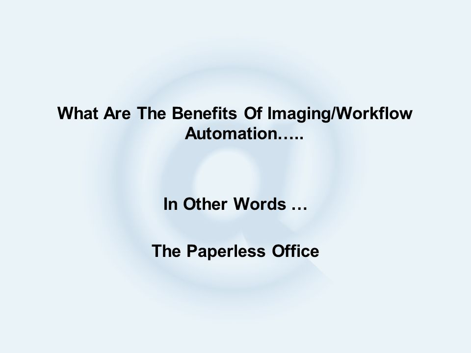 What Are The Benefits Of Imaging/Workflow Automation….. In Other Words … The Paperless Office