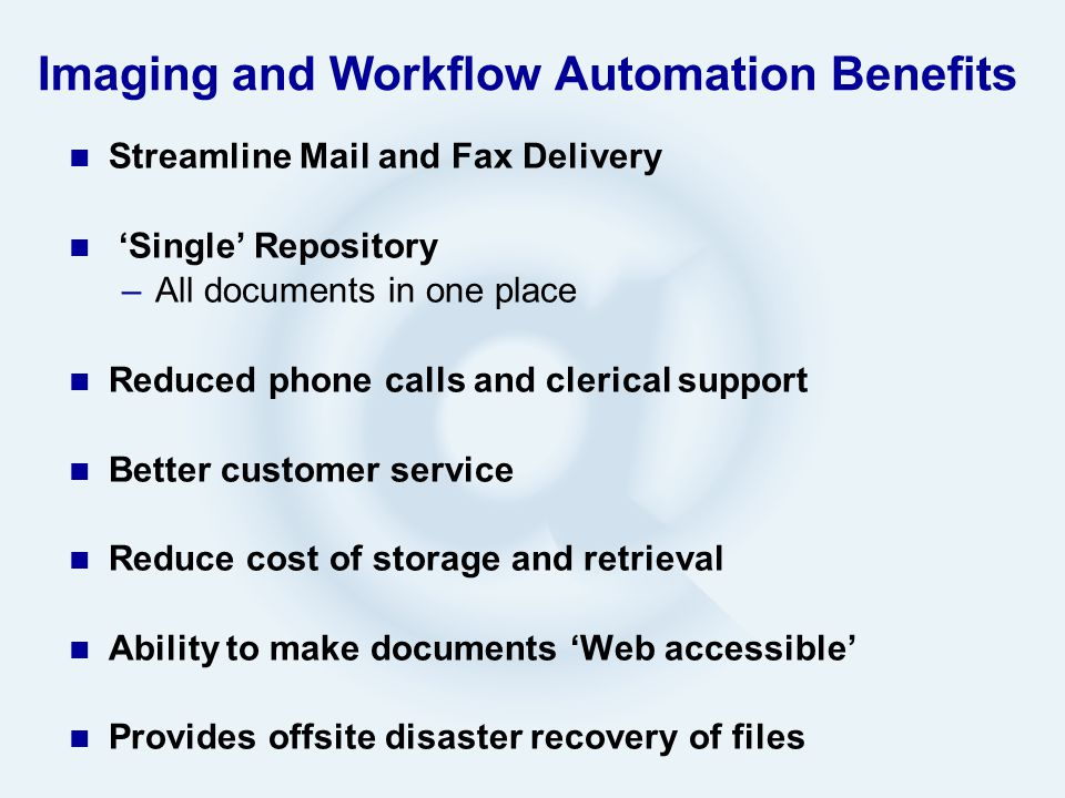 Imaging and Workflow Automation Benefits Streamline Mail and Fax Delivery 'Single' Repository –All documents in one place Reduced phone calls and clerical support Better customer service Reduce cost of storage and retrieval Ability to make documents 'Web accessible' Provides offsite disaster recovery of files