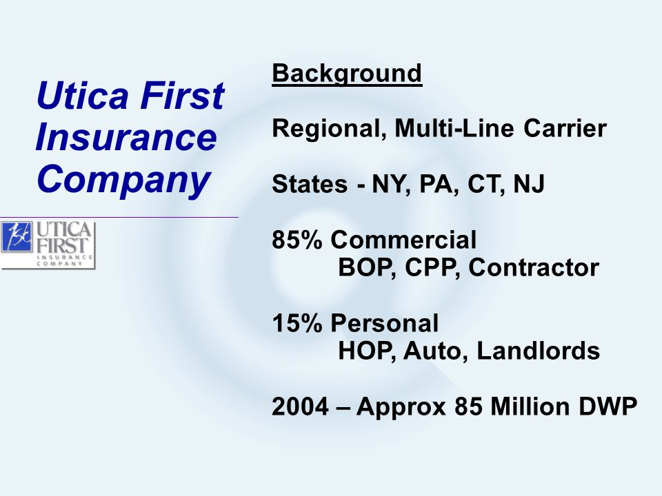 Background Regional, Multi-Line Carrier States - NY, PA, CT, NJ 85% Commercial BOP, CPP, Contractor 15% Personal HOP, Auto, Landlords 2004 – Approx 85 Million DWP Utica First Insurance Company