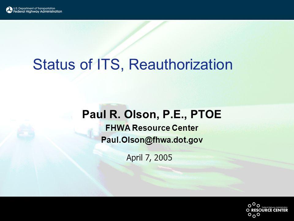Status of ITS, Reauthorization Paul R. Olson, P.E., PTOE FHWA Resource Center Paul.Olson@fhwa.dot.gov April 7, 2005