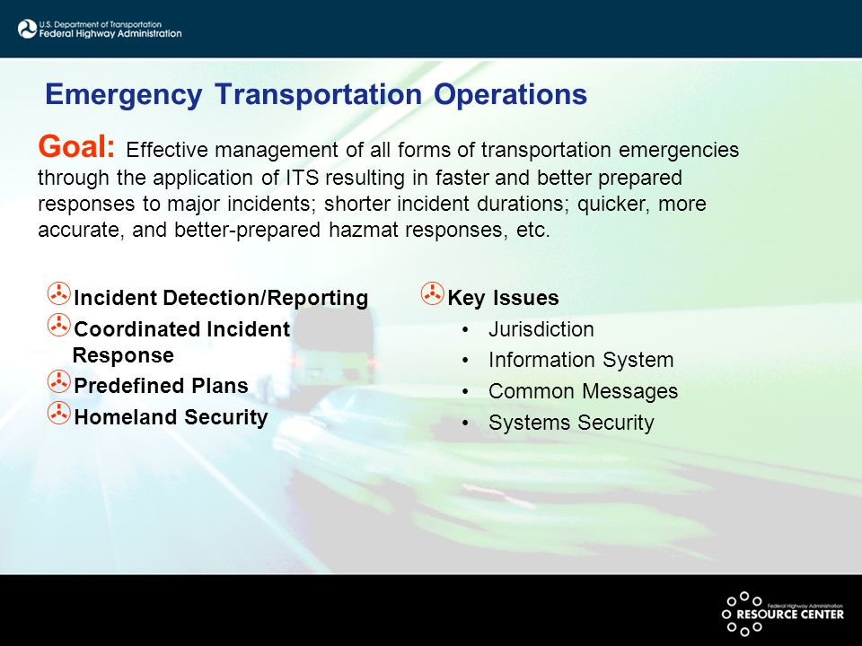 Emergency Transportation Operations > Incident Detection/Reporting > Coordinated Incident Response > Predefined Plans > Homeland Security > Key Issues Jurisdiction Information System Common Messages Systems Security Goal: Effective management of all forms of transportation emergencies through the application of ITS resulting in faster and better prepared responses to major incidents; shorter incident durations; quicker, more accurate, and better-prepared hazmat responses, etc.