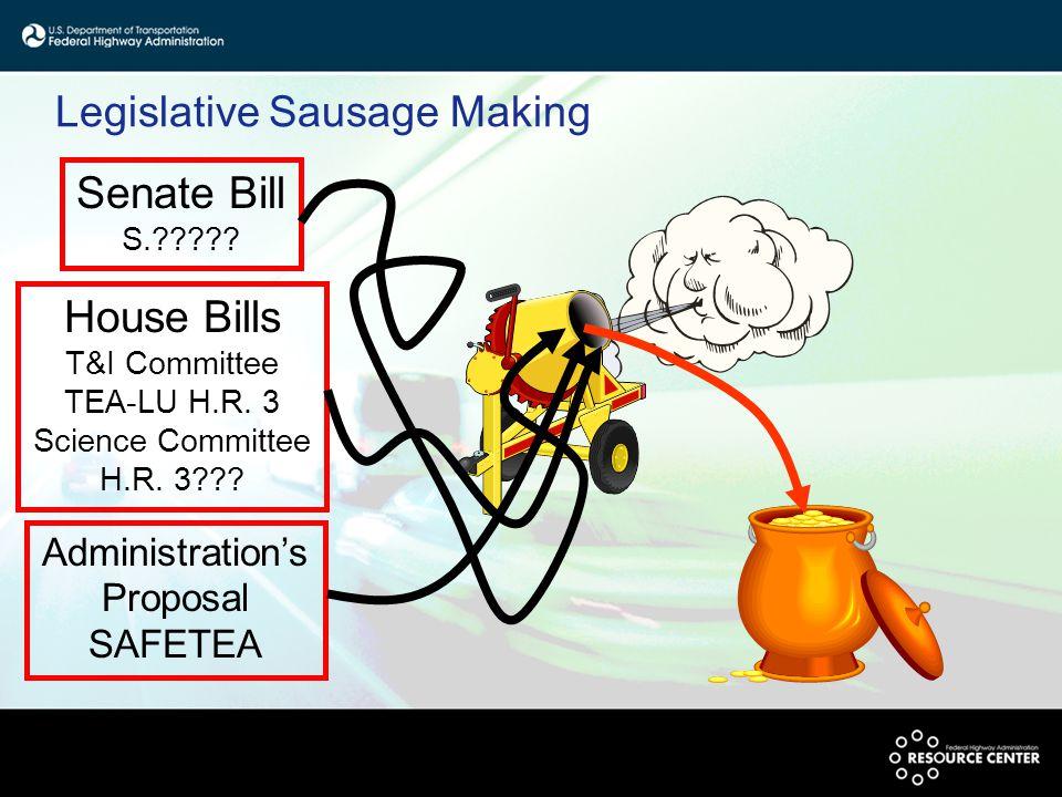 Legislative Sausage Making House Bills T&I Committee TEA-LU H.R. 3 Science Committee H.R. 3??? Senate Bill S.????? Administration's Proposal SAFETEA
