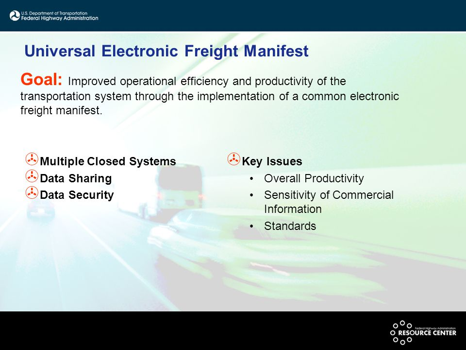 Universal Electronic Freight Manifest > Multiple Closed Systems > Data Sharing > Data Security > Key Issues Overall Productivity Sensitivity of Commercial Information Standards Goal: Improved operational efficiency and productivity of the transportation system through the implementation of a common electronic freight manifest.
