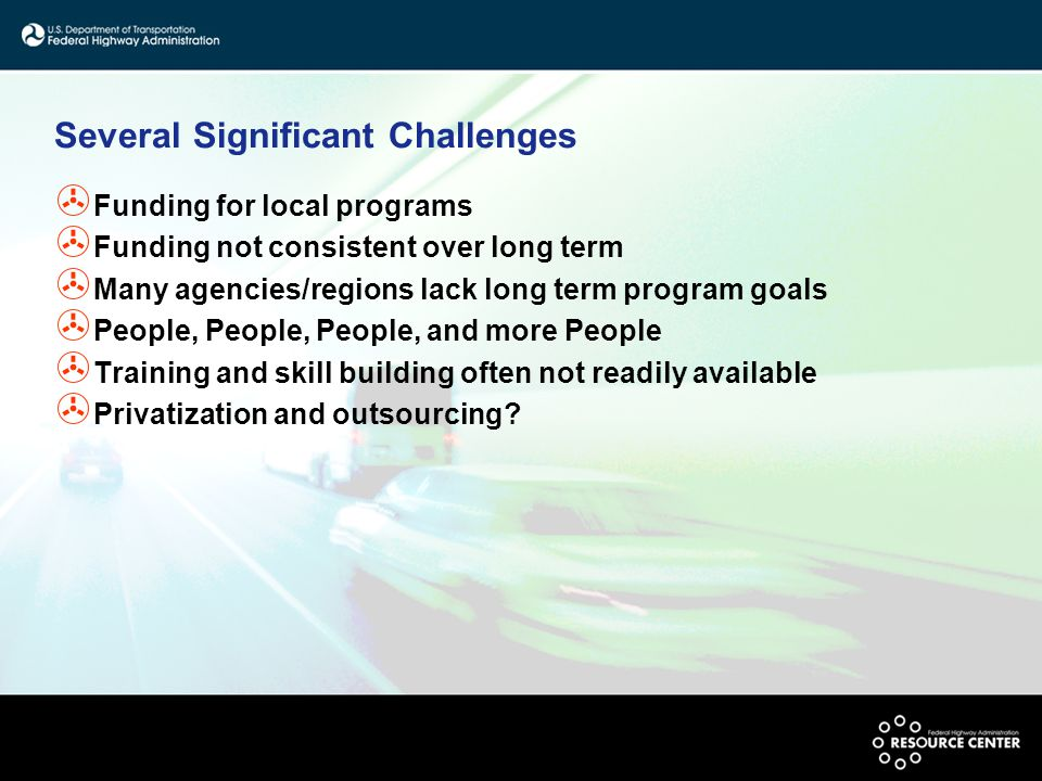 Several Significant Challenges > Funding for local programs > Funding not consistent over long term > Many agencies/regions lack long term program goals > People, People, People, and more People > Training and skill building often not readily available > Privatization and outsourcing?