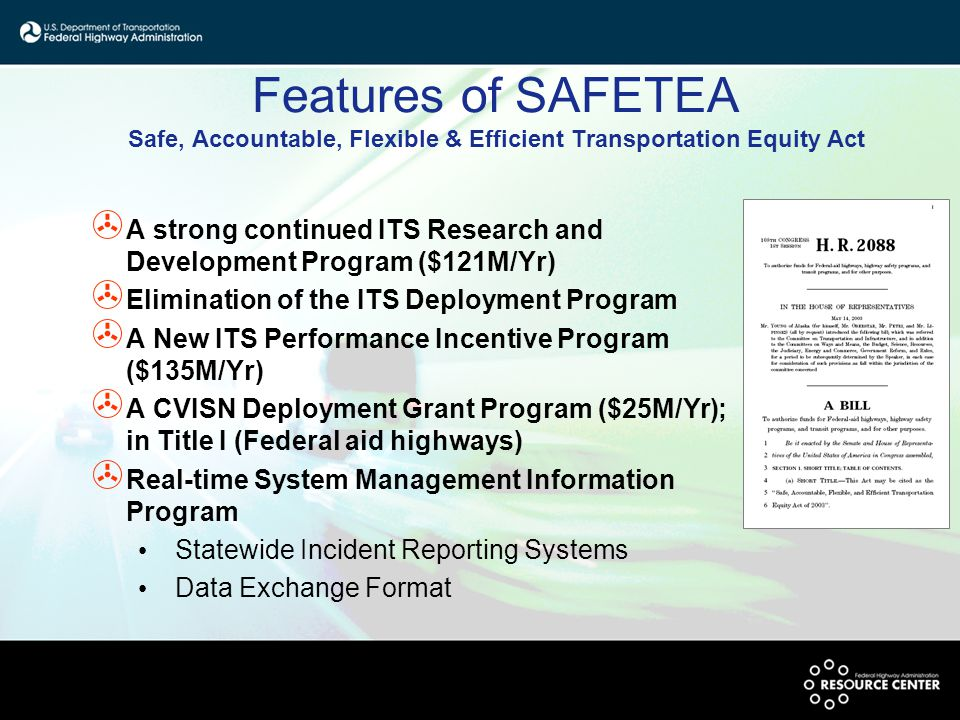 Features of SAFETEA Safe, Accountable, Flexible & Efficient Transportation Equity Act > A strong continued ITS Research and Development Program ($121M/Yr) > Elimination of the ITS Deployment Program > A New ITS Performance Incentive Program ($135M/Yr) > A CVISN Deployment Grant Program ($25M/Yr); in Title I (Federal aid highways) > Real-time System Management Information Program Statewide Incident Reporting Systems Data Exchange Format