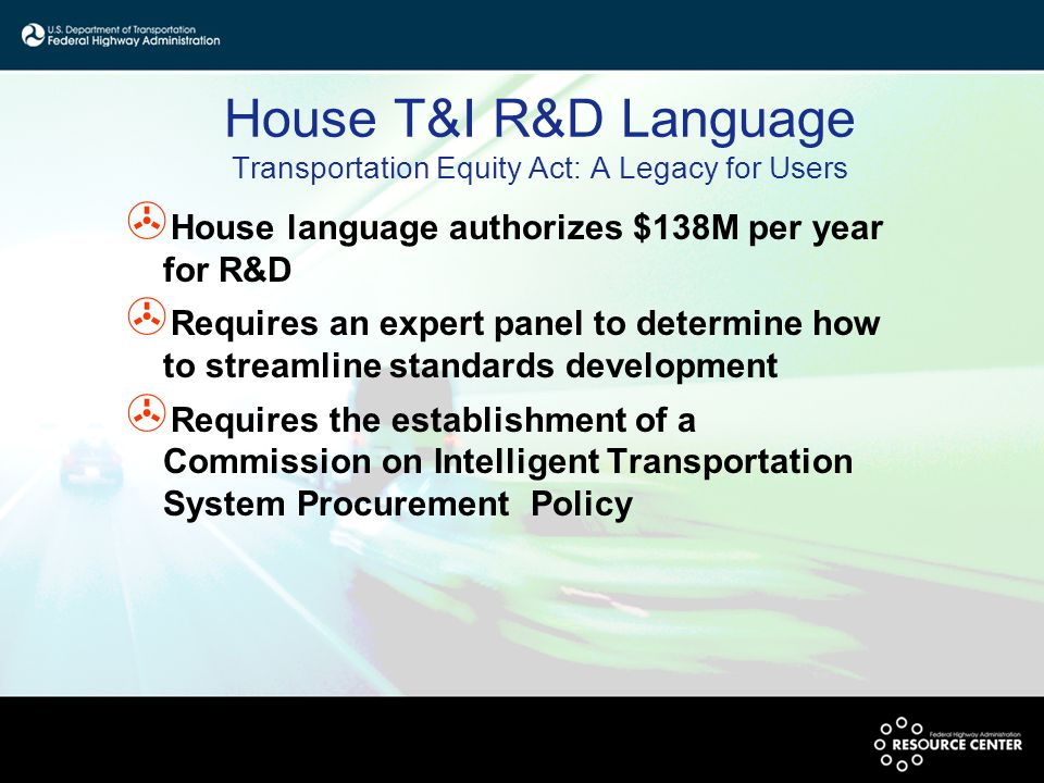 House T&I R&D Language Transportation Equity Act: A Legacy for Users > House language authorizes $138M per year for R&D > Requires an expert panel to