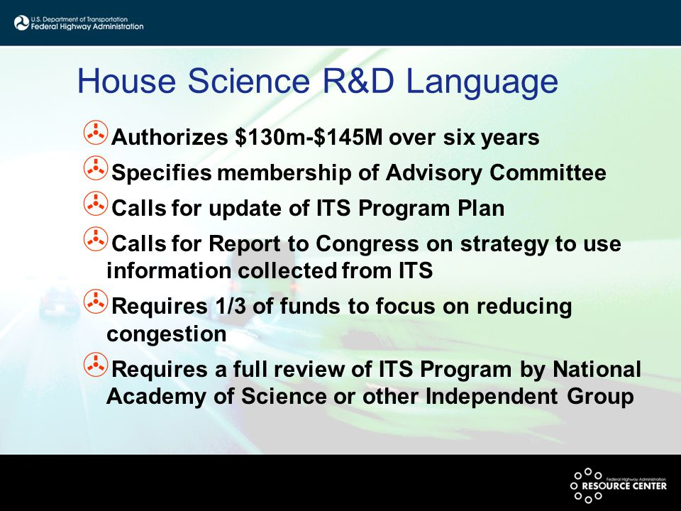 House Science R&D Language > Authorizes $130m-$145M over six years > Specifies membership of Advisory Committee > Calls for update of ITS Program Plan > Calls for Report to Congress on strategy to use information collected from ITS > Requires 1/3 of funds to focus on reducing congestion > Requires a full review of ITS Program by National Academy of Science or other Independent Group