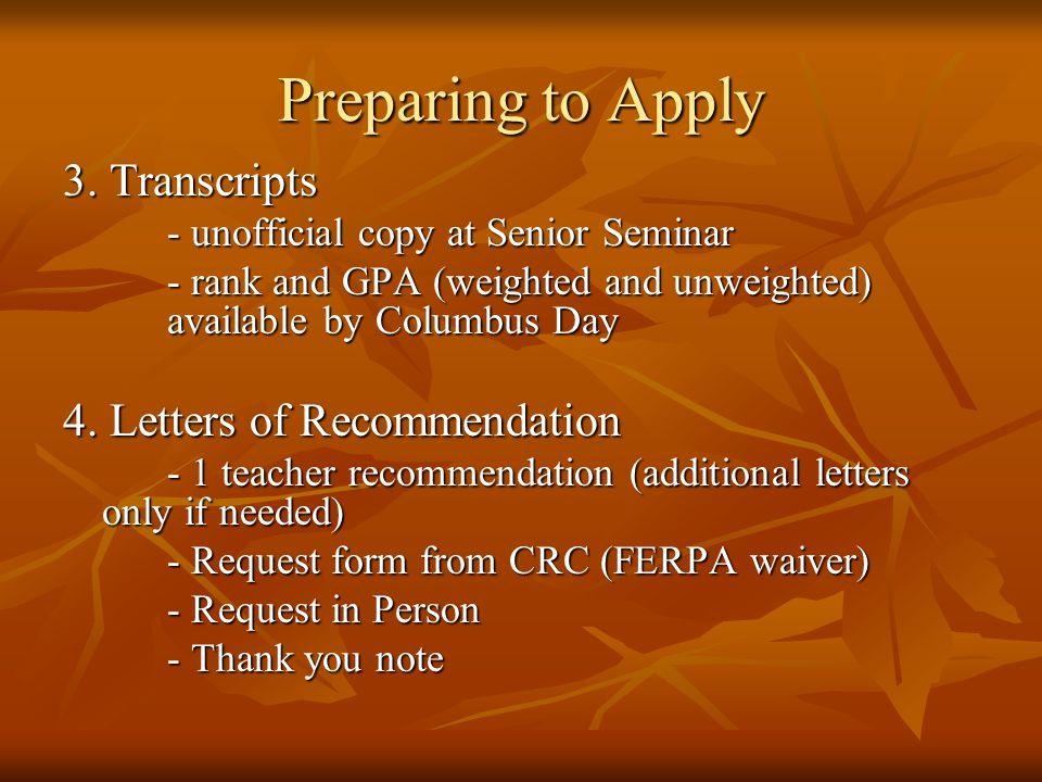 Preparing to Apply 3. Transcripts - unofficial copy at Senior Seminar - rank and GPA (weighted and unweighted) available by Columbus Day 4. Letters of