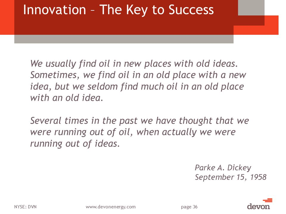 NYSE: DVNwww.devonenergy.compage 36 Innovation – The Key to Success We usually find oil in new places with old ideas. Sometimes, we find oil in an old