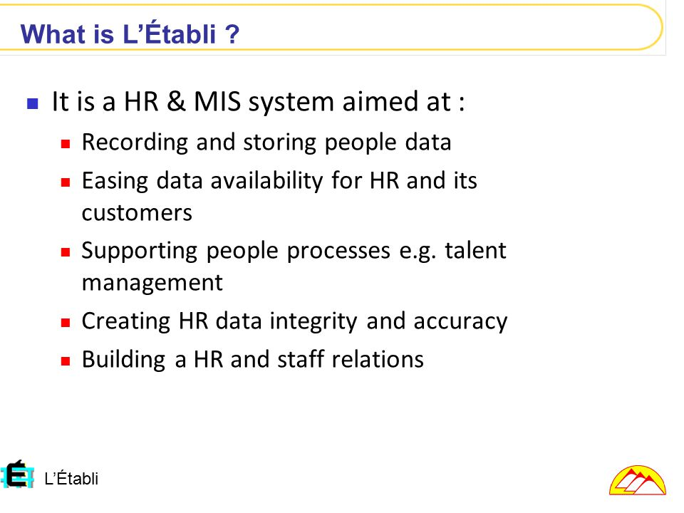 It is a HR & MIS system aimed at : Recording and storing people data Easing data availability for HR and its customers Supporting people processes e.g.