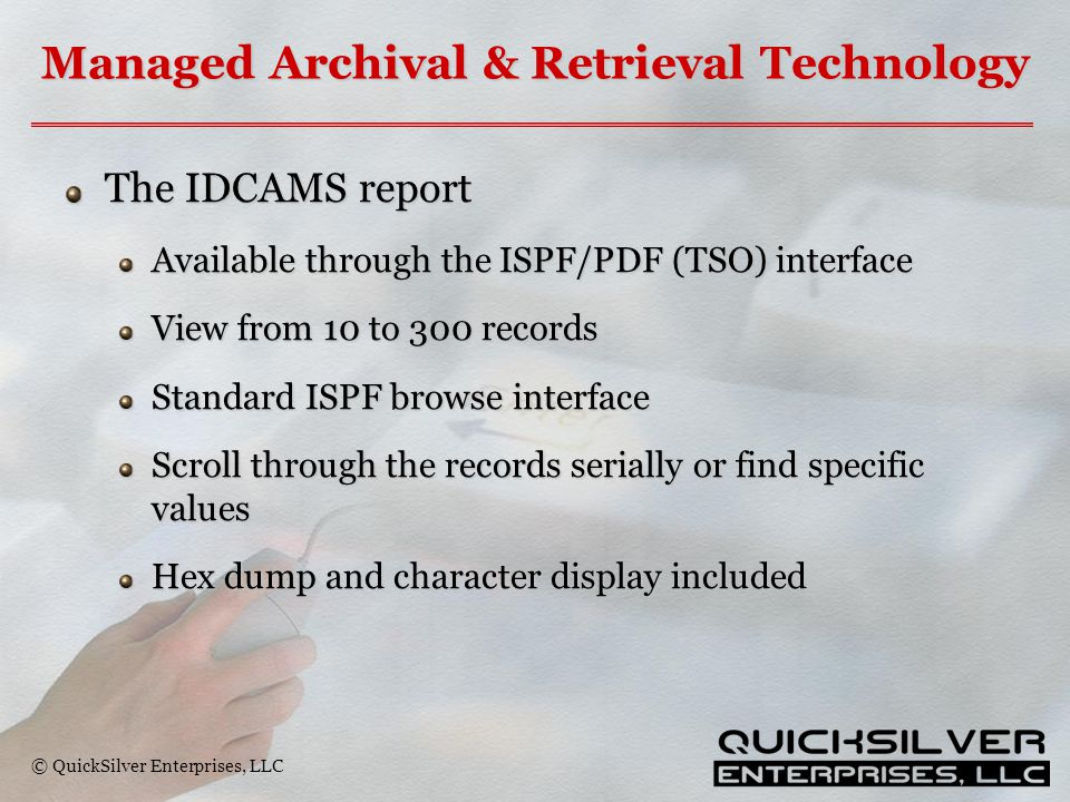© QuickSilver Enterprises, LLC Managed Archival & Retrieval Technology The IDCAMS report Available through the ISPF/PDF (TSO) interface View from 10 to 300 records Standard ISPF browse interface Scroll through the records serially or find specific values Hex dump and character display included