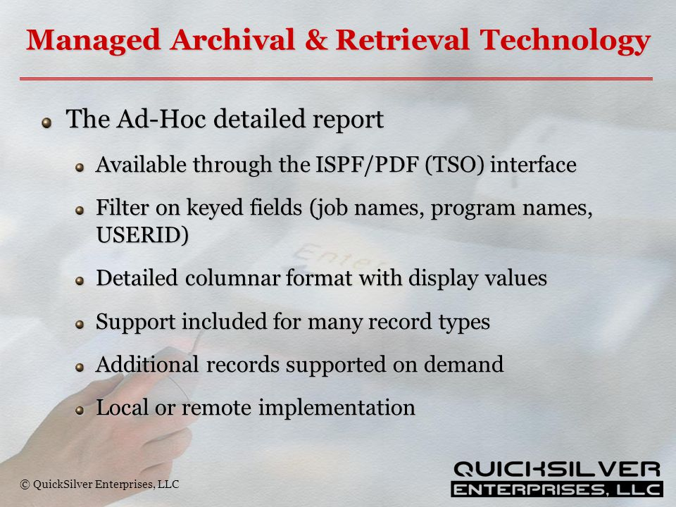 © QuickSilver Enterprises, LLC Managed Archival & Retrieval Technology The Ad-Hoc detailed report Available through the ISPF/PDF (TSO) interface Filter on keyed fields (job names, program names, USERID) Detailed columnar format with display values Support included for many record types Additional records supported on demand Local or remote implementation
