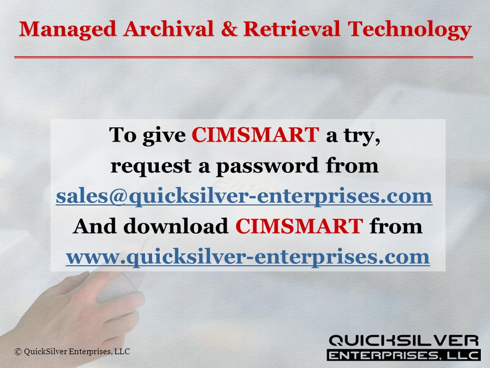 © QuickSilver Enterprises, LLC Managed Archival & Retrieval Technology To give CIMSMART a try, request a password from sales@quicksilver-enterprises.com And download CIMSMART from www.quicksilver-enterprises.com
