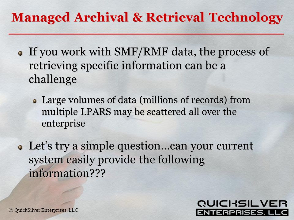 © QuickSilver Enterprises, LLC Managed Archival & Retrieval Technology If you work with SMF/RMF data, the process of retrieving specific information can be a challenge Large volumes of data (millions of records) from multiple LPARS may be scattered all over the enterprise Let's try a simple question…can your current system easily provide the following information???