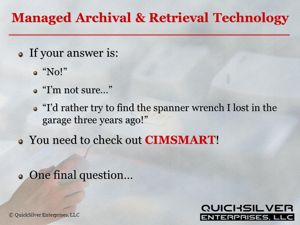 "© QuickSilver Enterprises, LLC Managed Archival & Retrieval Technology If your answer is: ""No!"" ""I'm not sure…"" ""I'd rather try to find the spanner wr"
