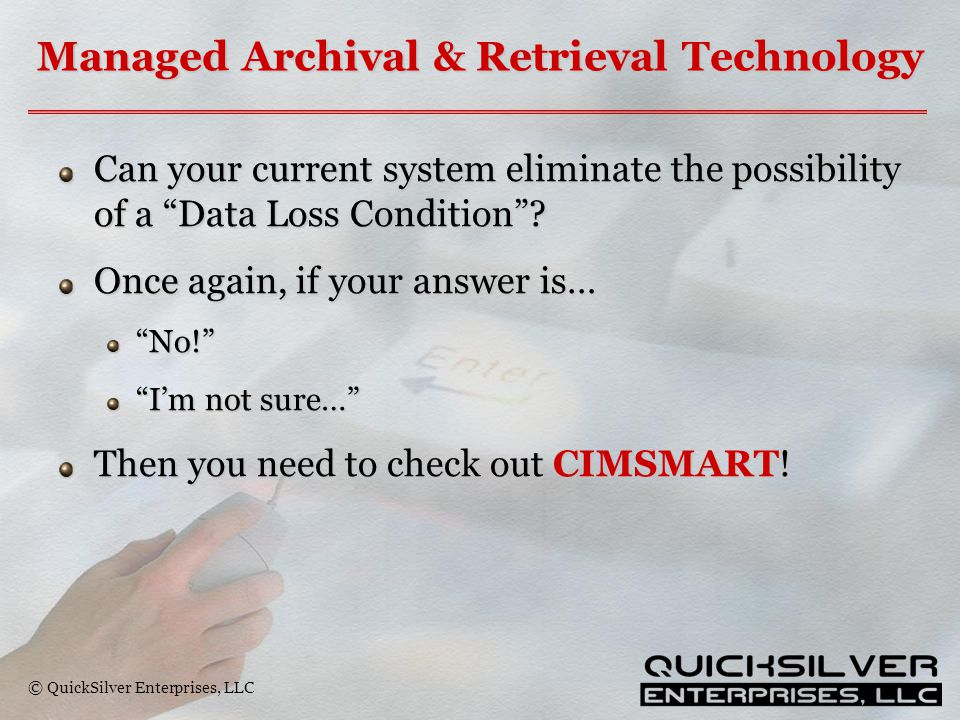 "© QuickSilver Enterprises, LLC Managed Archival & Retrieval Technology Can your current system eliminate the possibility of a ""Data Loss Condition""? O"