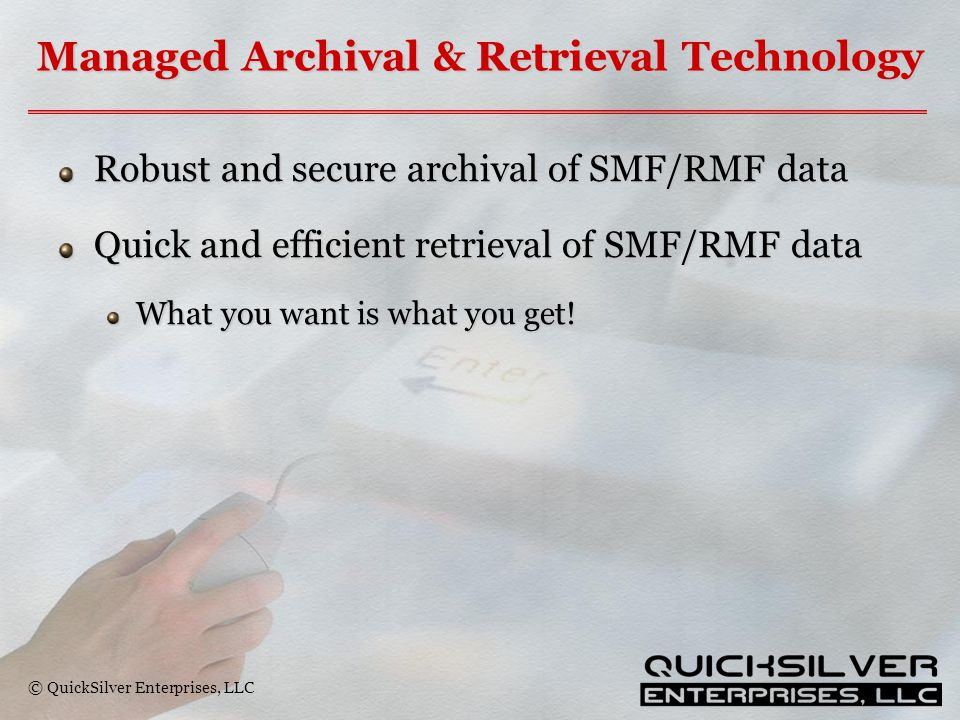 © QuickSilver Enterprises, LLC Managed Archival & Retrieval Technology Robust and secure archival of SMF/RMF data Quick and efficient retrieval of SMF/RMF data What you want is what you get!