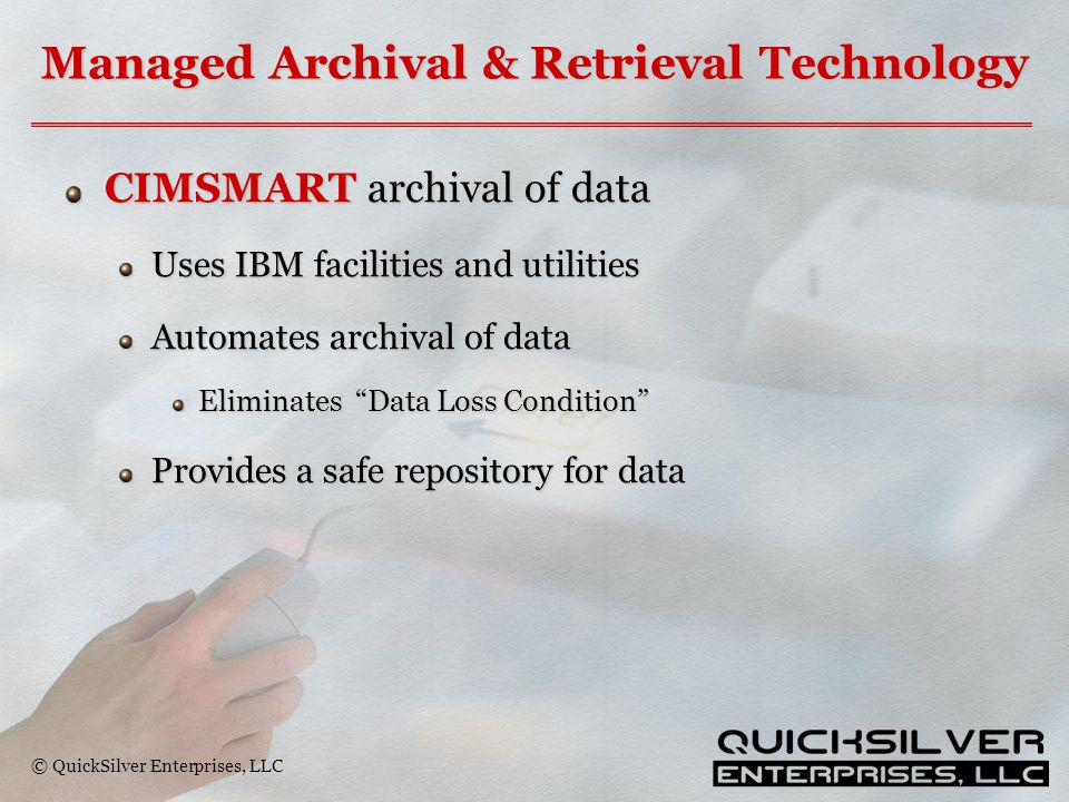 © QuickSilver Enterprises, LLC Managed Archival & Retrieval Technology CIMSMART archival of data Uses IBM facilities and utilities Automates archival