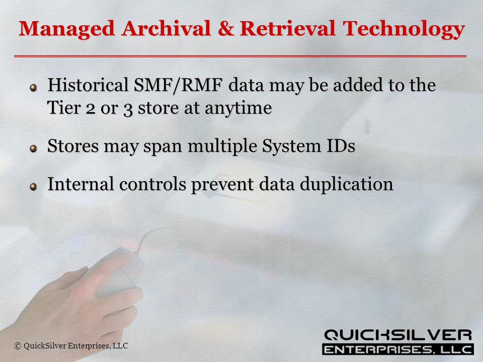 © QuickSilver Enterprises, LLC Managed Archival & Retrieval Technology Historical SMF/RMF data may be added to the Tier 2 or 3 store at anytime Stores