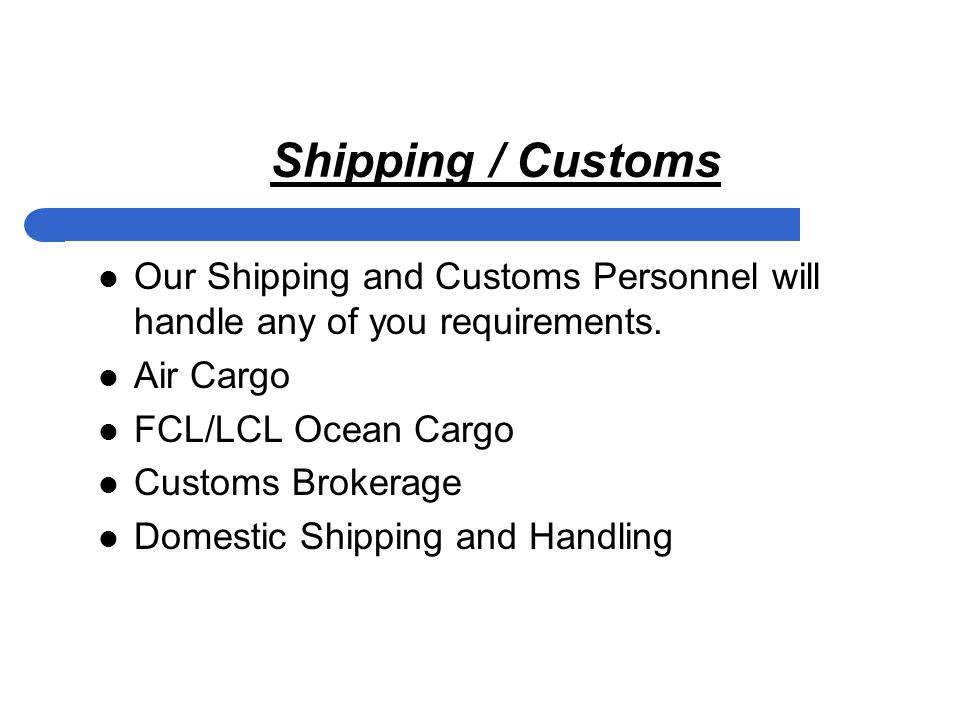 Shipping / Customs Our Shipping and Customs Personnel will handle any of you requirements.