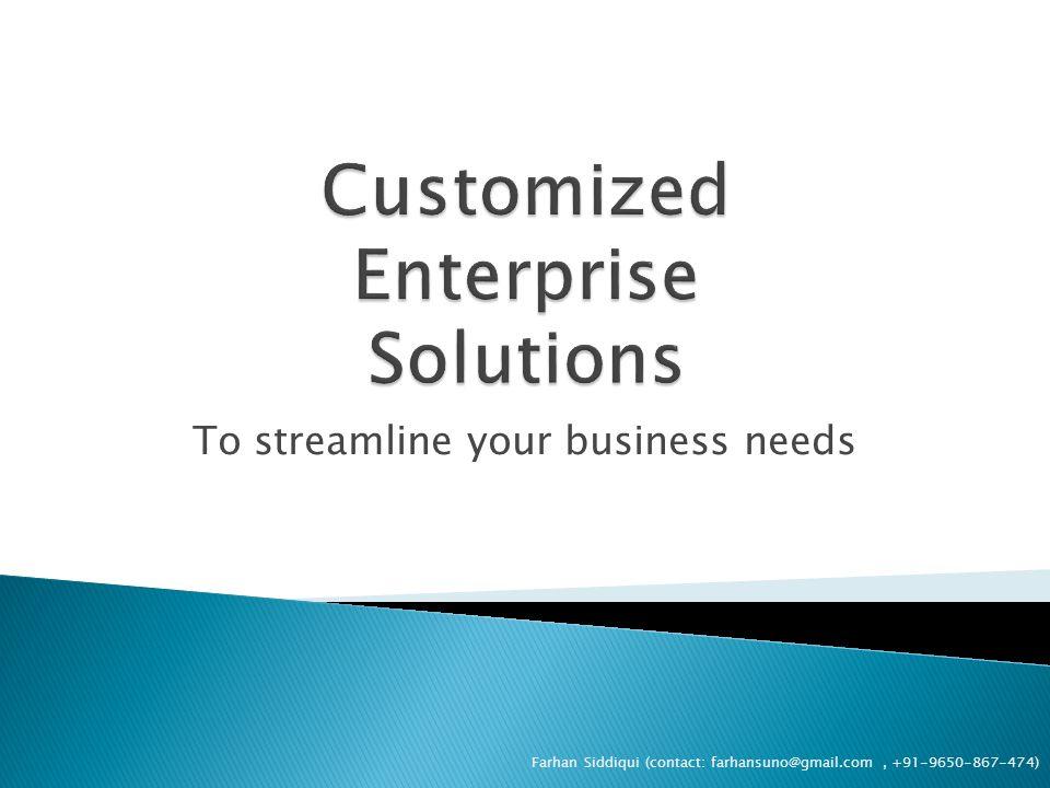 To streamline your business needs Farhan Siddiqui (contact: farhansuno@gmail.com, +91-9650-867-474)