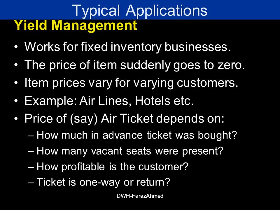 DWH-FarazAhmed Typical Applications Yield Management Works for fixed inventory businesses.