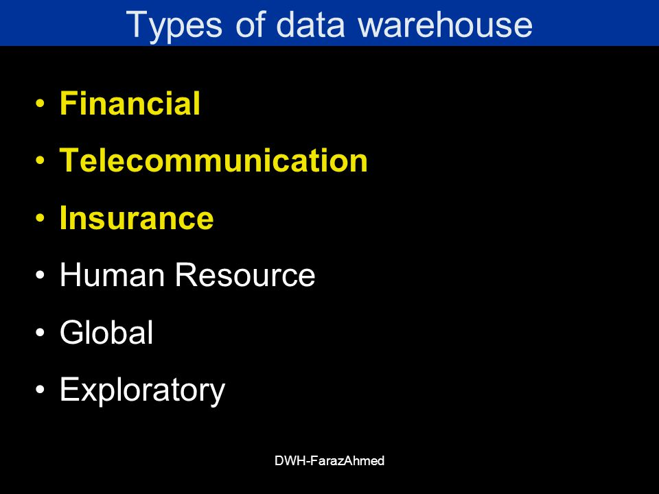 DWH-FarazAhmed Types of data warehouse Financial Telecommunication Insurance Human Resource Global Exploratory