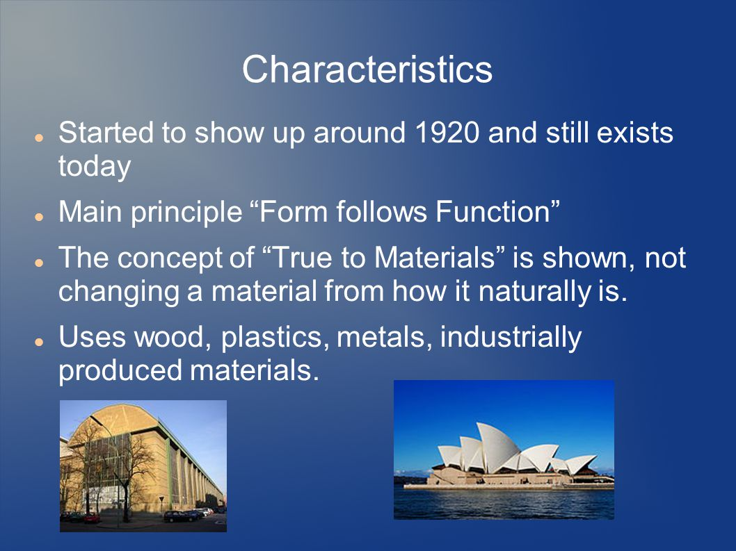 Characteristics Started to show up around 1920 and still exists today Main principle Form follows Function The concept of True to Materials is shown, not changing a material from how it naturally is.