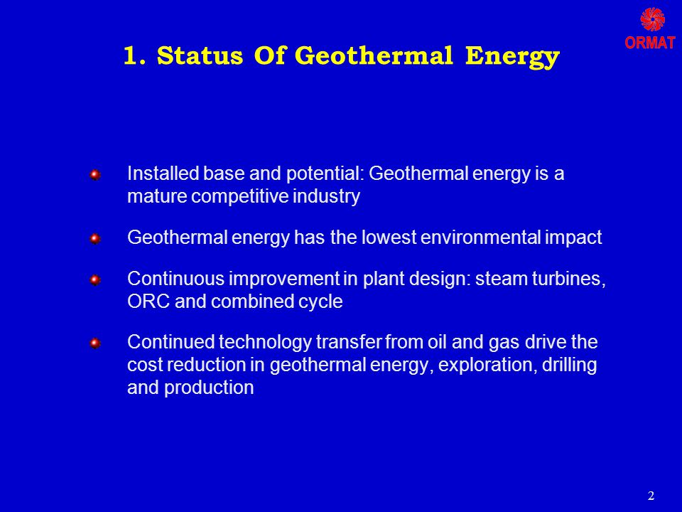 2 Installed base and potential: Geothermal energy is a mature competitive industry Geothermal energy has the lowest environmental impact Continuous improvement in plant design: steam turbines, ORC and combined cycle Continued technology transfer from oil and gas drive the cost reduction in geothermal energy, exploration, drilling and production 1.