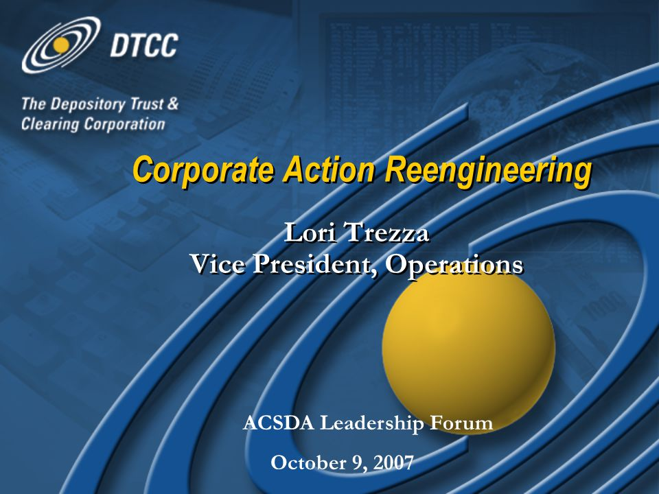 Corporate Action Reengineering Lori Trezza Vice President, Operations ACSDA Leadership Forum October 9, 2007