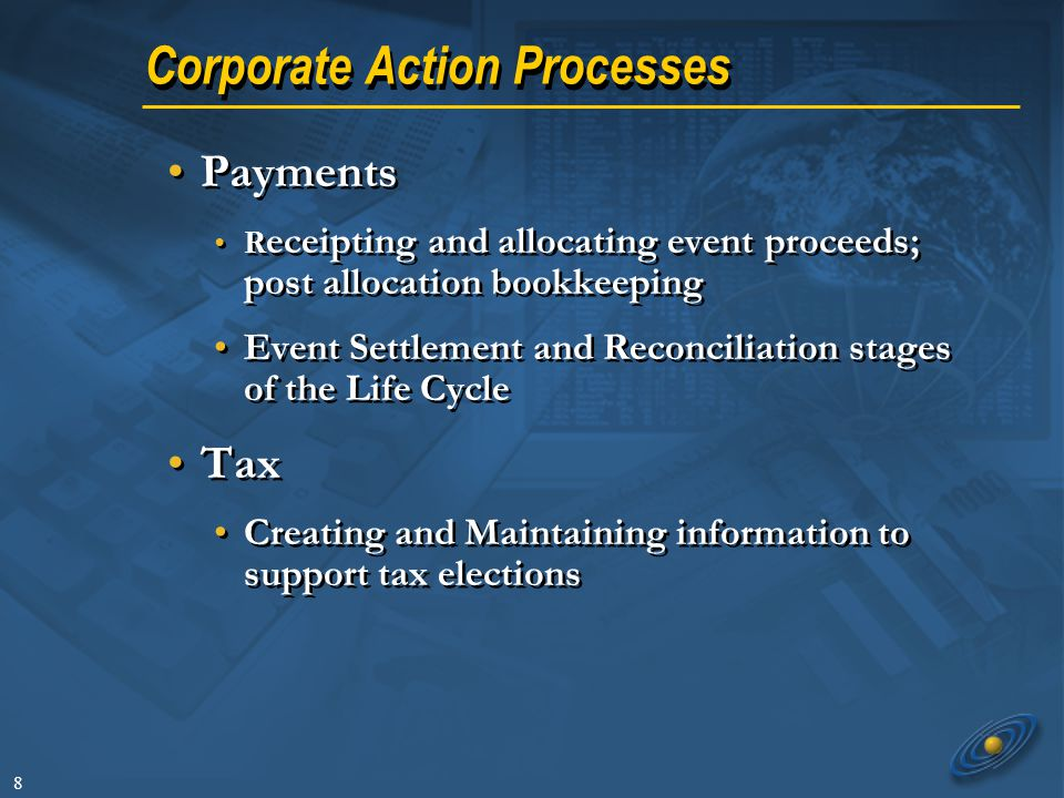 8 Corporate Action Processes Payments R eceipting and allocating event proceeds; post allocation bookkeeping Event Settlement and Reconciliation stage