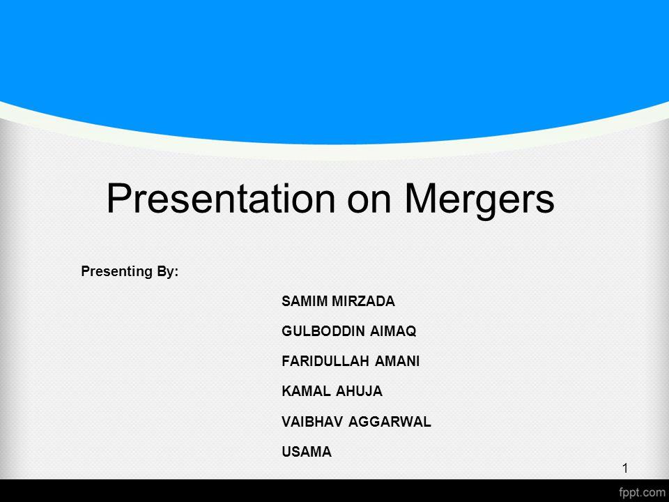 Presentation on Mergers Presenting By: SAMIM MIRZADA GULBODDIN AIMAQ FARIDULLAH AMANI KAMAL AHUJA VAIBHAV AGGARWAL USAMA 1